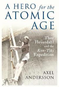 "A Hero for the Atomic Age: Thor Heyerdahl and the ""Kon-Tiki"" Expedition"