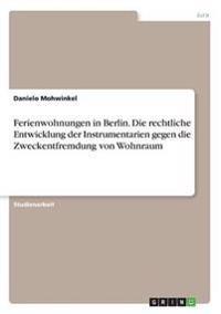 Ferienwohnungen in Berlin. Die Rechtliche Entwicklung Der Instrumentarien Gegen Die Zweckentfremdung Von Wohnraum