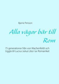 Alla vägar bär till Rom: 75 generationer från von Wachenfeldt och Uggla till Lucius Julius Libo I av Romarriket