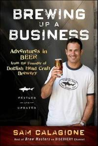 Brewing Up a Business: Adventures in Beer from the Founder of Dogfish Head