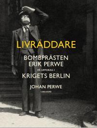 Livräddare : Bombprästen Erik Perwe i krigets Berlin