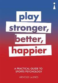 A Practical Guide to Sport Psychology: Play Stronger, Better, Happier