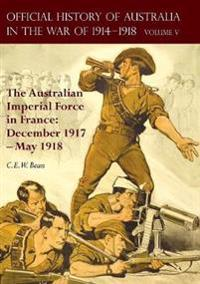 The Official History of Australia in the War of 1914-1918: Volume V - The Australian Imperial Force in France: December 1917-May 1918