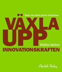 Växla upp innovationskraften : skapa nya värden genom partnerskap