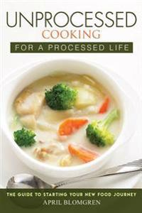 Unprocessed Cooking for a Processed Life: The Guide to Starting Your New Food Journey