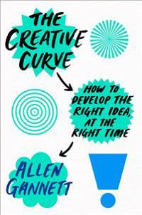 The Creative Curve: How to Develop the Right Idea, at the Right Time