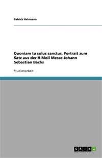 Quoniam Tu Solus Sanctus. Portrait Zum Satz Aus Der H-Moll Messe Johann Sebastian Bachs