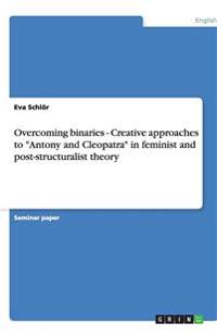 Overcoming Binaries - Creative Approaches to Antony and Cleopatra in Feminist and Post-Structuralist Theory