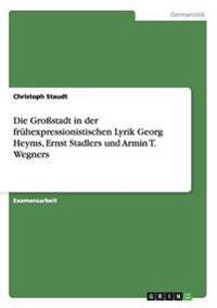 Die Grostadt in Der Fruhexpressionistischen Lyrik Georg Heyms, Ernst Stadlers Und Armin T. Wegners