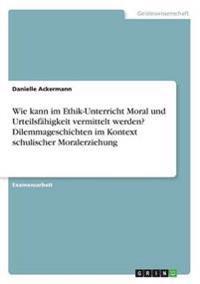 Wie Kann Im Ethik-Unterricht Moral Und Urteilsfahigkeit Vermittelt Werden? Dilemmageschichten Im Kontext Schulischer Moralerziehung