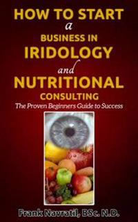 How to Start a Business in Iridology and Nutritional Consulting: The Proven Beginners Guide to Success