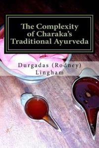 The Complexity of Charaka's Traditional Ayurveda: Looking at Charaka's System Beyond New-Age Eyes