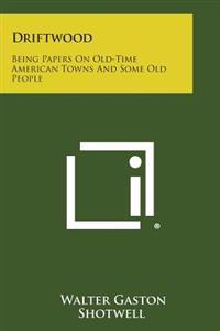 Driftwood: Being Papers on Old-Time American Towns and Some Old People