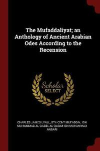 The Mufaddaliyat; An Anthology of Ancient Arabian Odes According to the Recension