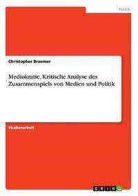 Mediokratie. Kritische Analyse Des Zusammenspiels Von Medien Und Politik