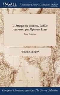 L'Attaque Du Pont: Ou, La Fille Retrouvee: Par Alphonse Lorry; Tome Troisieme