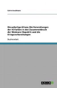 Die Unheilige Allianz. Die Verwicklungen Der Ig Farben in Den Zusammenbruch Der Weimarer Republik Und Die Kriegsvorbereitungen