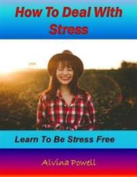 How to Deal With Stress: Learn to Be Stress Free