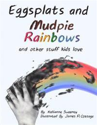 Eggsplats and Mudpie Rainbows: And Other Stuff Kids Love
