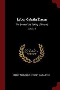 LeBor Gabala Erenn: The Book of the Taking of Ireland; Volume 3
