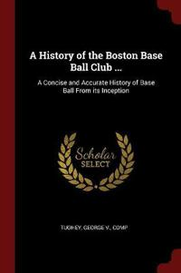 A History of the Boston Base Ball Club ...: A Concise and Accurate History of Base Ball from Its Inception