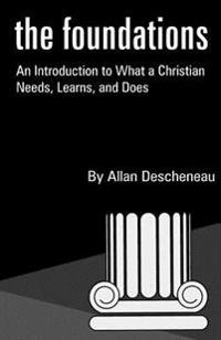 The Foundations: An Introduction to What a Christian Needs, Learns, and Does