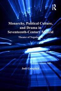 Monarchy, Political Culture, and Drama in Seventeenth-Century Madrid