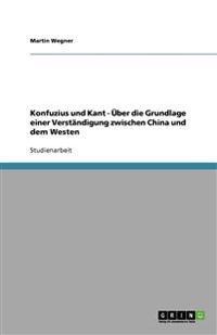Konfuzius Und Kant -  ber Die Grundlage Einer Verst ndigung Zwischen China Und Dem Westen