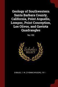 Geology of Southwestern Santa Barbara County, California, Point Arguello, Lompoc, Point Conception, Los Olivos, and Gaviota Quadrangles: No.150