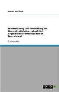 Die Bedeutung Und Entwicklung Des Genres Erotik Bei Privatrechtlich Organisierten Fernsehsendern in Deutschland