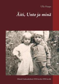 Äiti, Unto ja minä: Lapsuus ja nuoruus Uudessakylässä 1930-luvulta 1950-luvulle