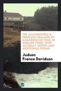The Anacreontea & Principal Remains of Anacreon of Teos, in English Verse; With an Essay, Notes, and Additional Poems
