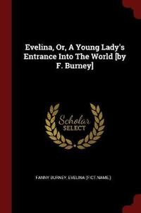 Evelina, Or, a Young Lady's Entrance Into the World [By F. Burney]