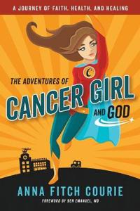 The Adventures of Cancer Girl and God: A Journey of Faith, Health, and Healing