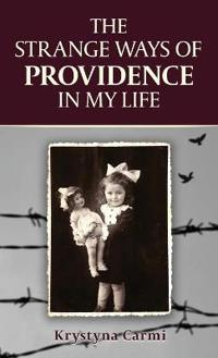 The Strange Ways of Providence in My Life: An Amazing Ww2 Survival Story