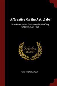 A Treatise On the Astrolabe: Addressed to His Son Lowys by Geoffrey Chaucer. A.D. 1391