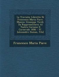 La Traviata: Libretto Di Francesco Maria Piave. Musica: Giuseppe Verdi. Da Rappresentarsi Al Teatro Carcano Il Carnevale 1856 - 57. [alexandre Dumas,