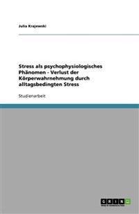 Stress ALS Psychophysiologisches Phanomen - Verlust Der Korperwahrnehmung Durch Alltagsbedingten Stress