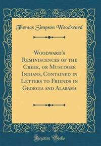 Woodward's Reminiscences of the Creek, or Muscogee Indians, Contained in Letters to Friends in Georgia and Alabama (Classic Reprint)