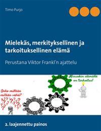 Mielekäs, merkityksellinen ja tarkoituksellinen elämä: Perustana Viktor Frankl'n ajattelu  2. laajennettu painos