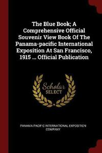 The Blue Book; A Comprehensive Official Souvenir View Book of the Panama-Pacific International Exposition at San Francisco, 1915 ... Official Publication