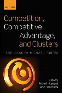 Competition, Competitive Advantage, and Clusters