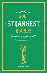 Golf's Strangest Rounds: Extraordinary But True Stories