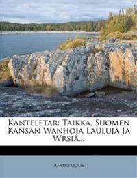 Kanteletar: Taikka, Suomen Kansan Wanhoja Lauluja Ja Wrsiä...