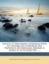 Statuts Et Règlemens Généraux Pour Les Maîtres En Chirurgie Des Provinces Du Royaume: Donnés À Marly Le 24 Février1730 ......