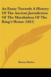 An Essay Towards a History of the Ancient Jurisdiction of the Marshalsea of the King's House