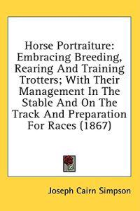 Horse Portraiture: Embracing Breeding, Rearing And Training Trotters; With Their Management In The Stable And On The Track And Preparation For Races (