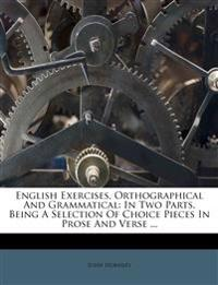 English Exercises, Orthographical And Grammatical: In Two Parts, Being A Selection Of Choice Pieces In Prose And Verse ...