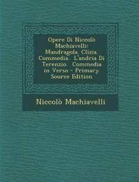 Opere Di Niccolò Machiavelli: Mandragola. Clizia.  Commedia.  L'andria Di Terenzio.  Commedia in Verso