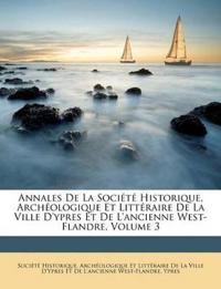 Annales De La Société Historique, Archéologique Et Littéraire De La Ville D'ypres Et De L'ancienne West-Flandre, Volume 3